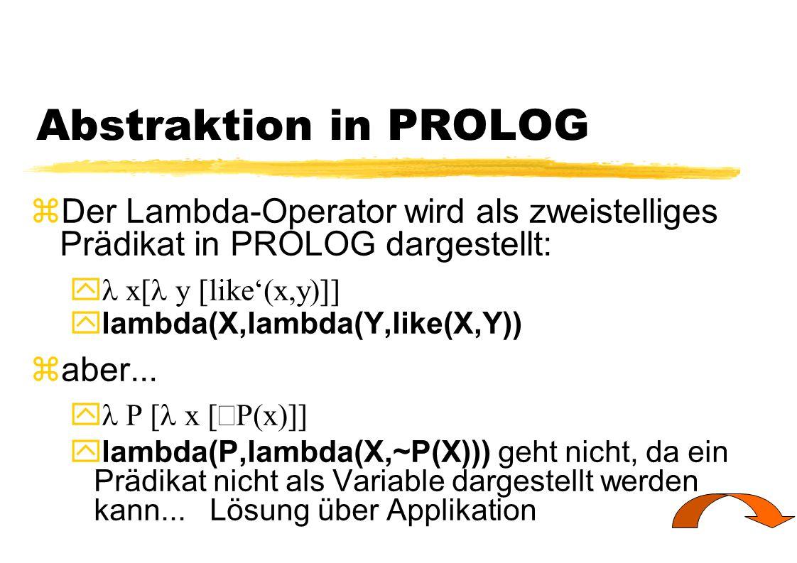 Abstraktion in PROLOG Der Lambda-Operator wird als zweistelliges Prädikat in PROLOG dargestellt: l x[l y [like'(x,y)]]